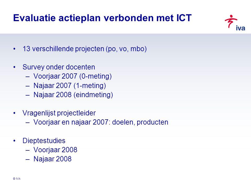 © IVA Evaluatie actieplan verbonden met ICT 13 verschillende projecten (po, vo, mbo) Survey onder docenten –Voorjaar 2007 (0-meting) –Najaar 2007 (1-m