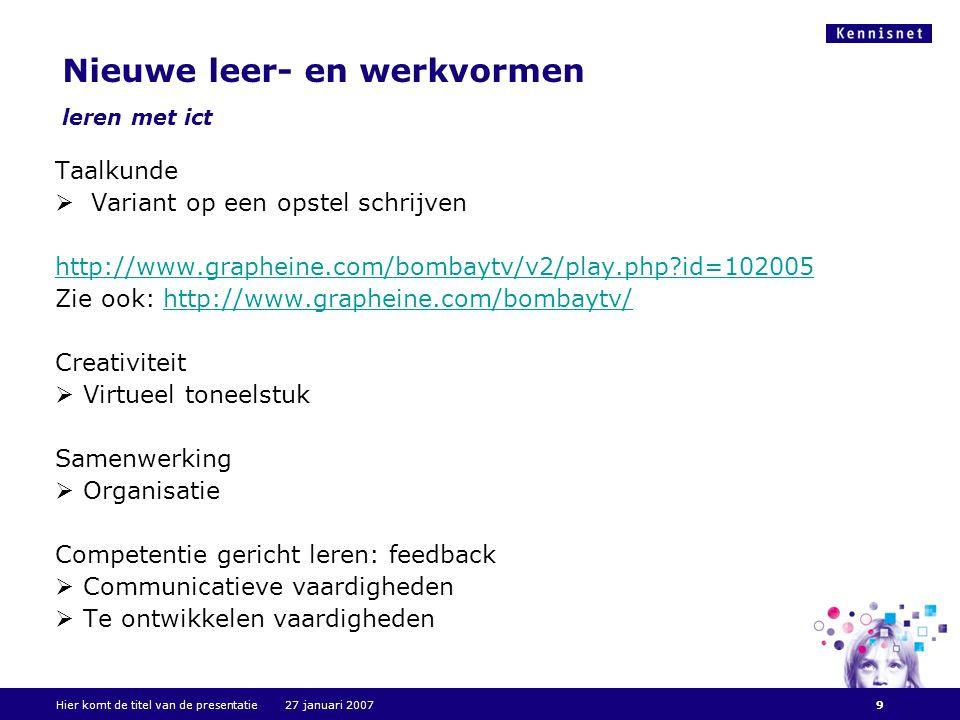 Hier komt de titel van de presentatie 27 januari 20079 Nieuwe leer- en werkvormen leren met ict Taalkunde  Variant op een opstel schrijven http://www.grapheine.com/bombaytv/v2/play.php id=102005 Zie ook: http://www.grapheine.com/bombaytv/http://www.grapheine.com/bombaytv/ Creativiteit  Virtueel toneelstuk Samenwerking  Organisatie Competentie gericht leren: feedback  Communicatieve vaardigheden  Te ontwikkelen vaardigheden