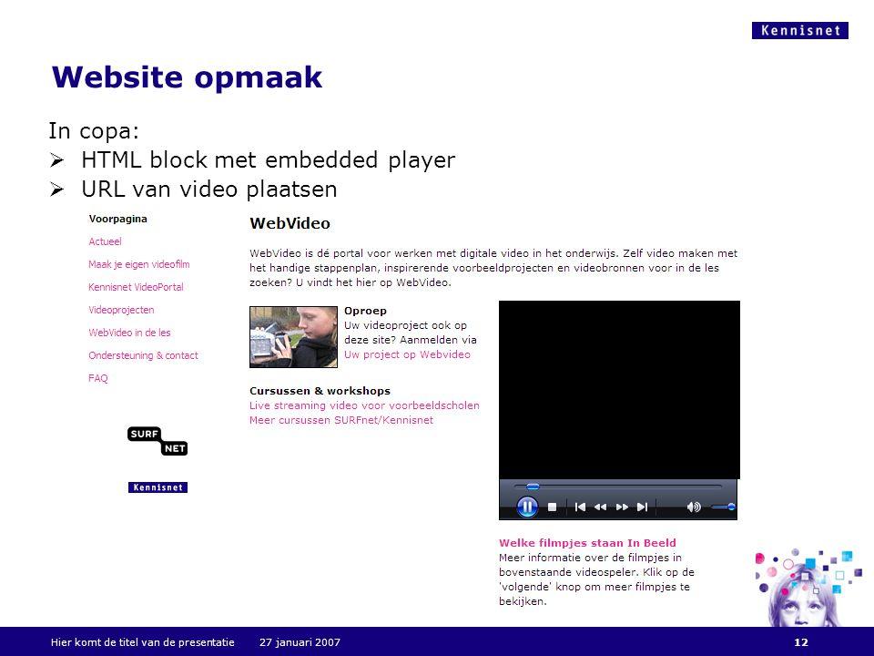 Website opmaak In copa:  HTML block met embedded player  URL van video plaatsen Hier komt de titel van de presentatie 27 januari 200712