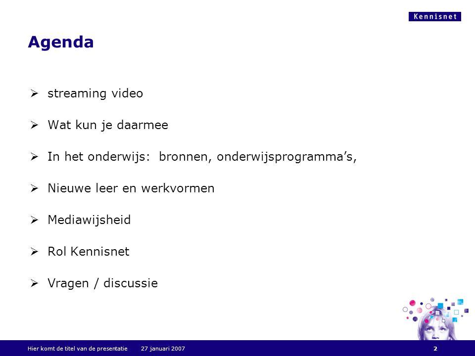 Agenda  streaming video  Wat kun je daarmee  In het onderwijs: bronnen, onderwijsprogramma's,  Nieuwe leer en werkvormen  Mediawijsheid  Rol Kennisnet  Vragen / discussie Hier komt de titel van de presentatie 27 januari 20072