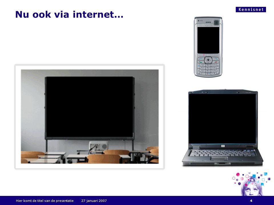 Nu ook via internet… Hier komt de titel van de presentatie 27 januari 20074