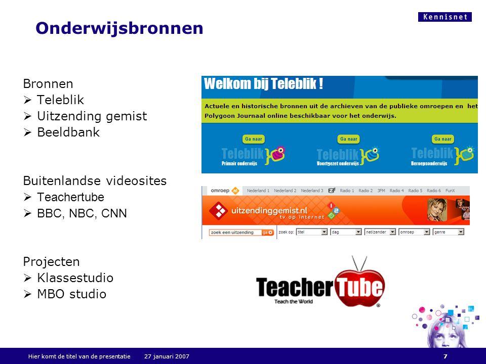Hier komt de titel van de presentatie 27 januari 20077 Onderwijsbronnen Bronnen  Teleblik  Uitzending gemist  Beeldbank Buitenlandse videosites  Teachertube  BBC, NBC, CNN Projecten  Klassestudio  MBO studio