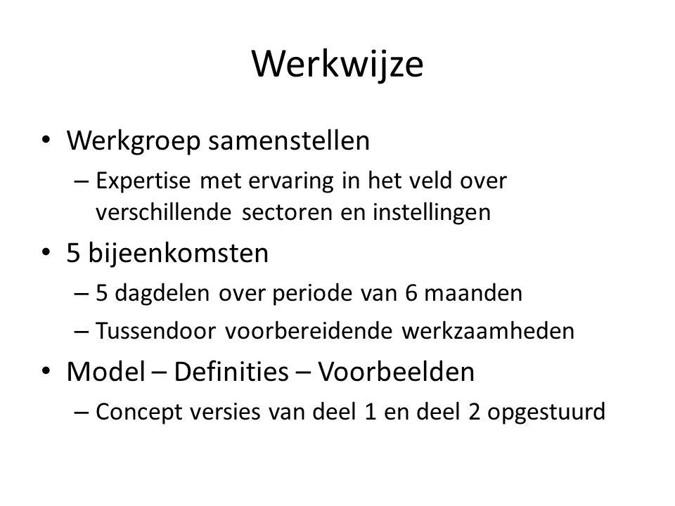 Werkwijze Werkgroep samenstellen – Expertise met ervaring in het veld over verschillende sectoren en instellingen 5 bijeenkomsten – 5 dagdelen over periode van 6 maanden – Tussendoor voorbereidende werkzaamheden Model – Definities – Voorbeelden – Concept versies van deel 1 en deel 2 opgestuurd