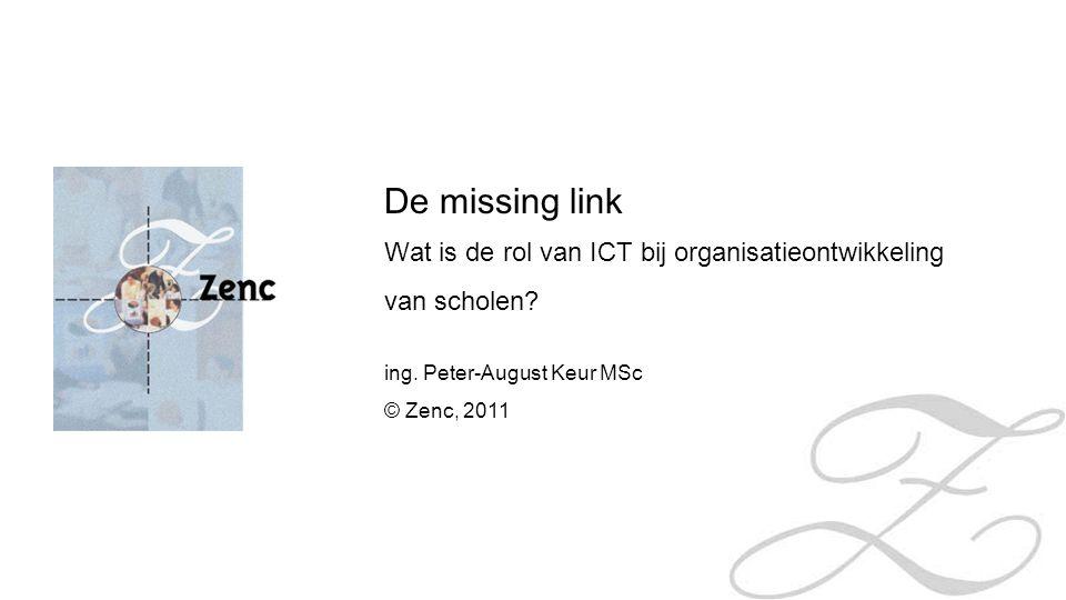 De missing link Wat is de rol van ICT bij organisatieontwikkeling van scholen? ing. Peter-August Keur MSc © Zenc, 2011