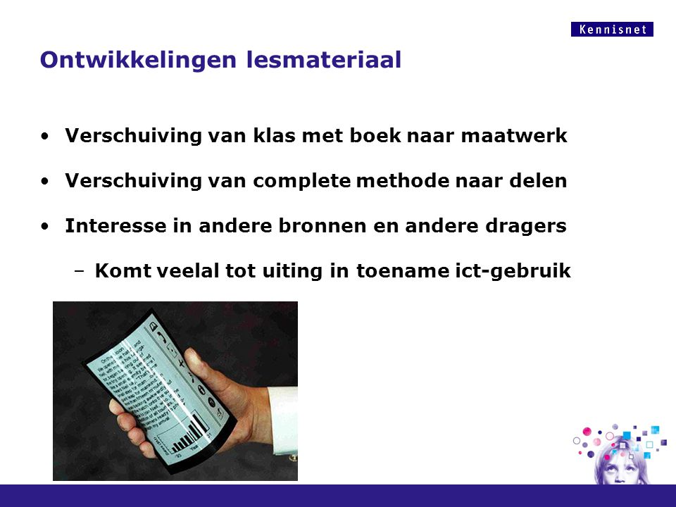 Ontwikkelingen lesmateriaal Verschuiving van klas met boek naar maatwerk Verschuiving van complete methode naar delen Interesse in andere bronnen en a