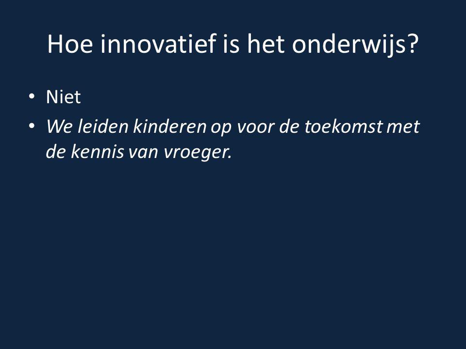 Hoe innovatief is het onderwijs? Niet We leiden kinderen op voor de toekomst met de kennis van vroeger.