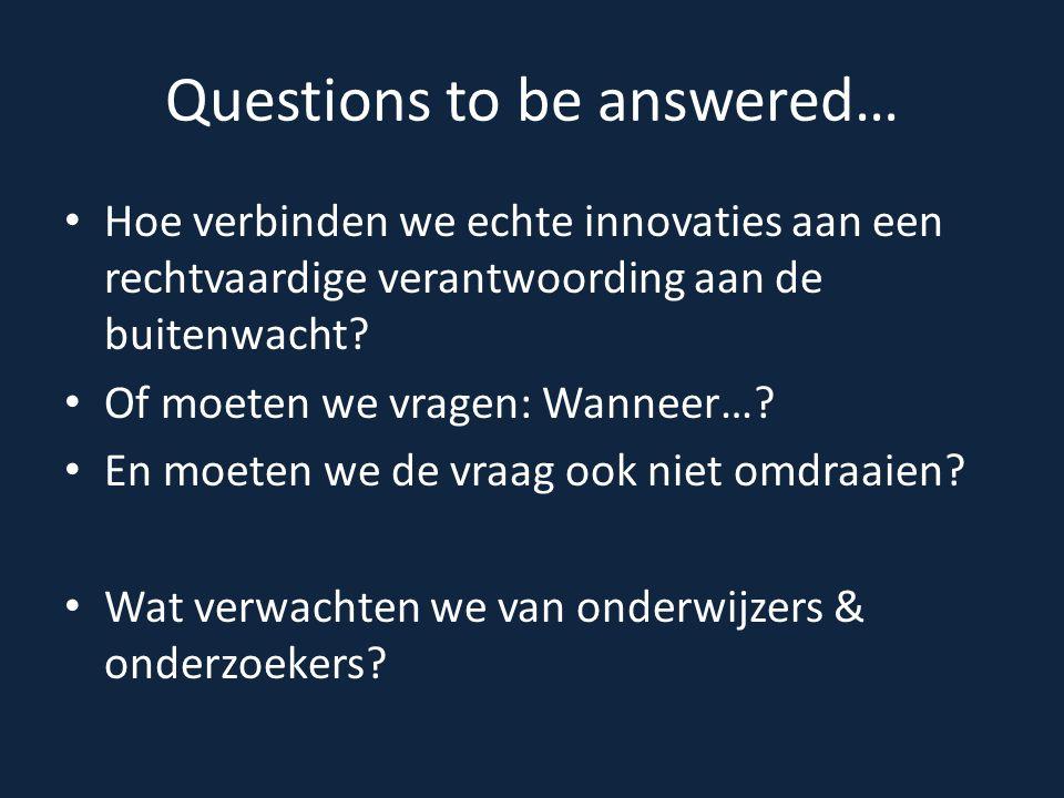 Questions to be answered… Hoe verbinden we echte innovaties aan een rechtvaardige verantwoording aan de buitenwacht? Of moeten we vragen: Wanneer…? En