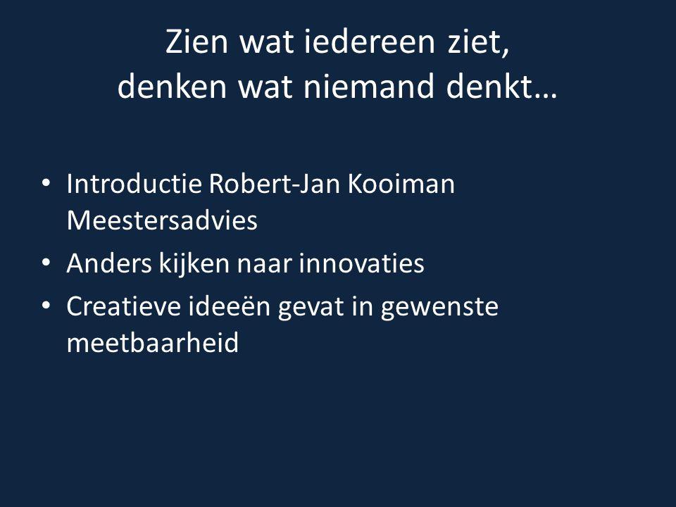Zien wat iedereen ziet, denken wat niemand denkt… Introductie Robert-Jan Kooiman Meestersadvies Anders kijken naar innovaties Creatieve ideeën gevat i