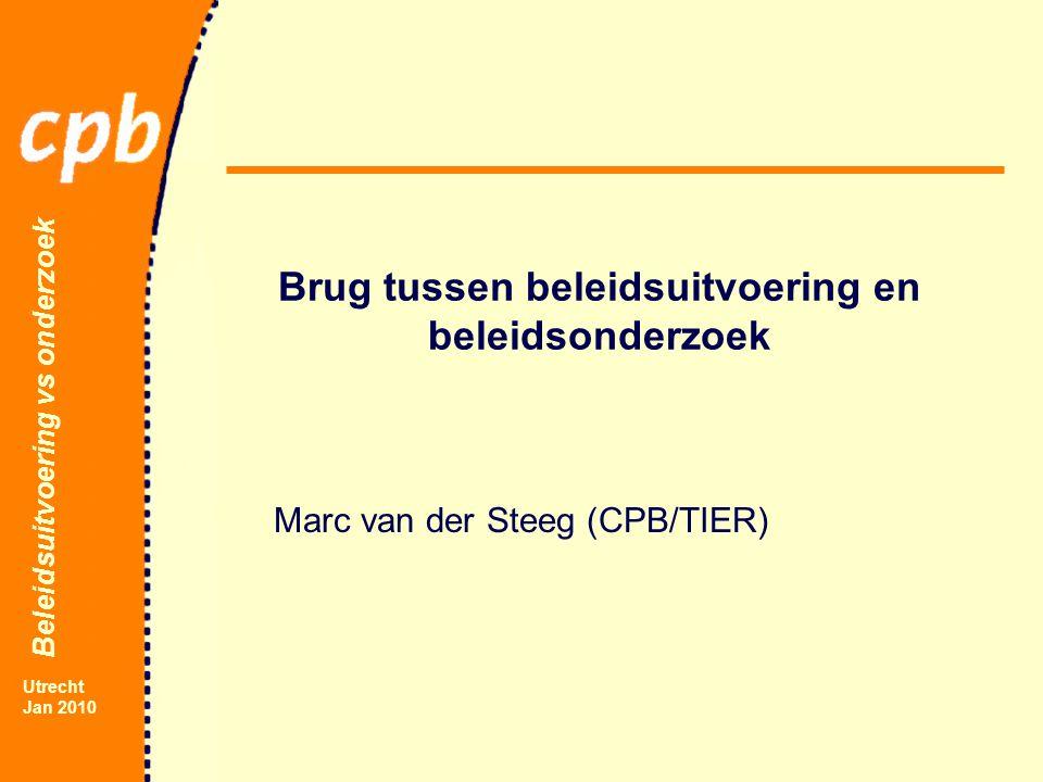 Beleidsuitvoering vs onderzoek Utrecht Jan 2010 Brug tussen beleidsuitvoering en beleidsonderzoek Marc van der Steeg (CPB/TIER)