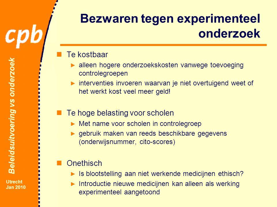 Beleidsuitvoering vs onderzoek Utrecht Jan 2010 Bezwaren tegen experimenteel onderzoek Te kostbaar ► alleen hogere onderzoekskosten vanwege toevoeging controlegroepen ► interventies invoeren waarvan je niet overtuigend weet of het werkt kost veel meer geld.
