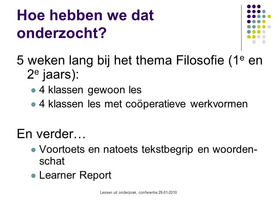 Lessen uit onderzoek, conferentie 28-01-2010 Hoe hebben we dat onderzocht? 5 weken lang bij het thema Filosofie (1 e en 2 e jaars): 4 klassen gewoon l