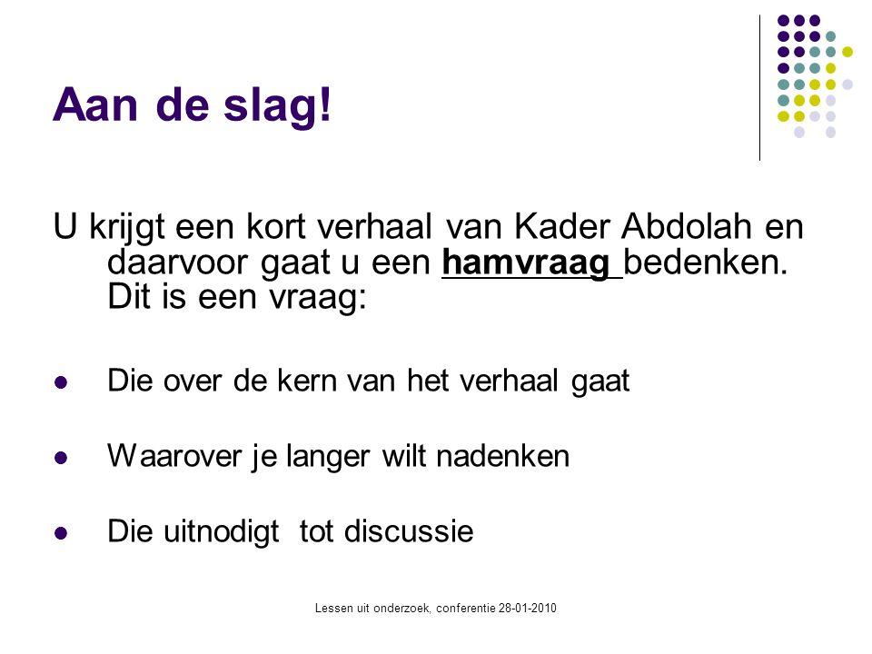 Lessen uit onderzoek, conferentie 28-01-2010 Aan de slag! U krijgt een kort verhaal van Kader Abdolah en daarvoor gaat u een hamvraag bedenken. Dit is