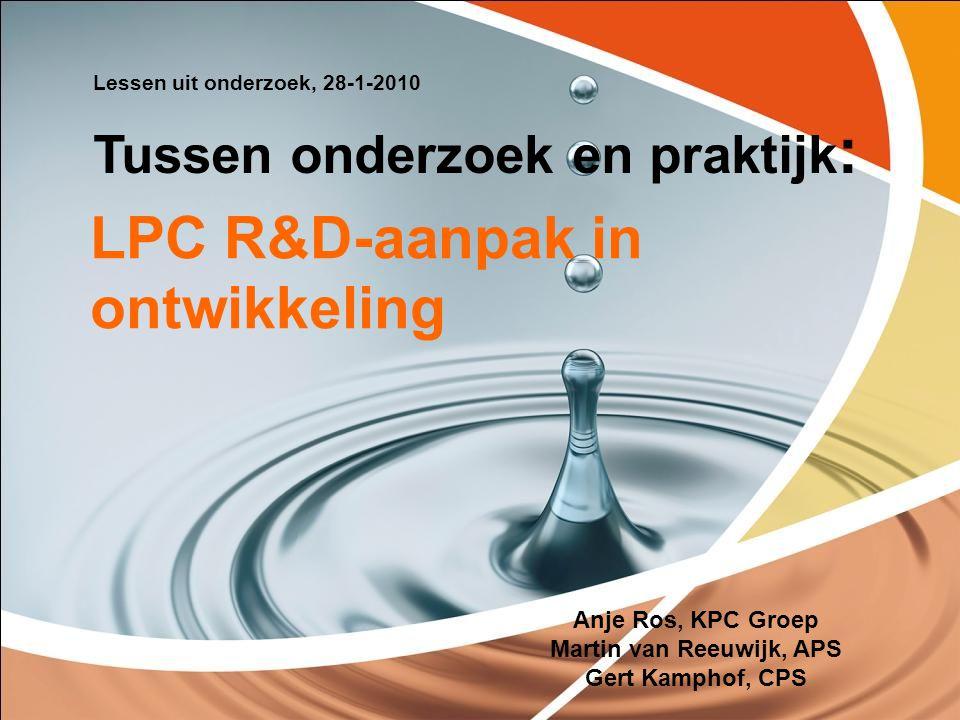 LPC R&D-aanpak in ontwikkeling Anje Ros, KPC Groep Martin van Reeuwijk, APS Gert Kamphof, CPS Lessen uit onderzoek, 28-1-2010 Tussen onderzoek en prak