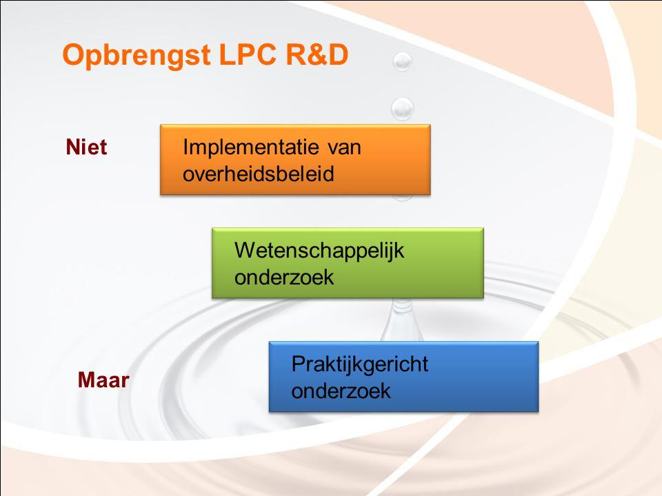 Opbrengst LPC R&D Wetenschappelijk onderzoek Implementatie van overheidsbeleid Niet Praktijkgericht onderzoek Maar