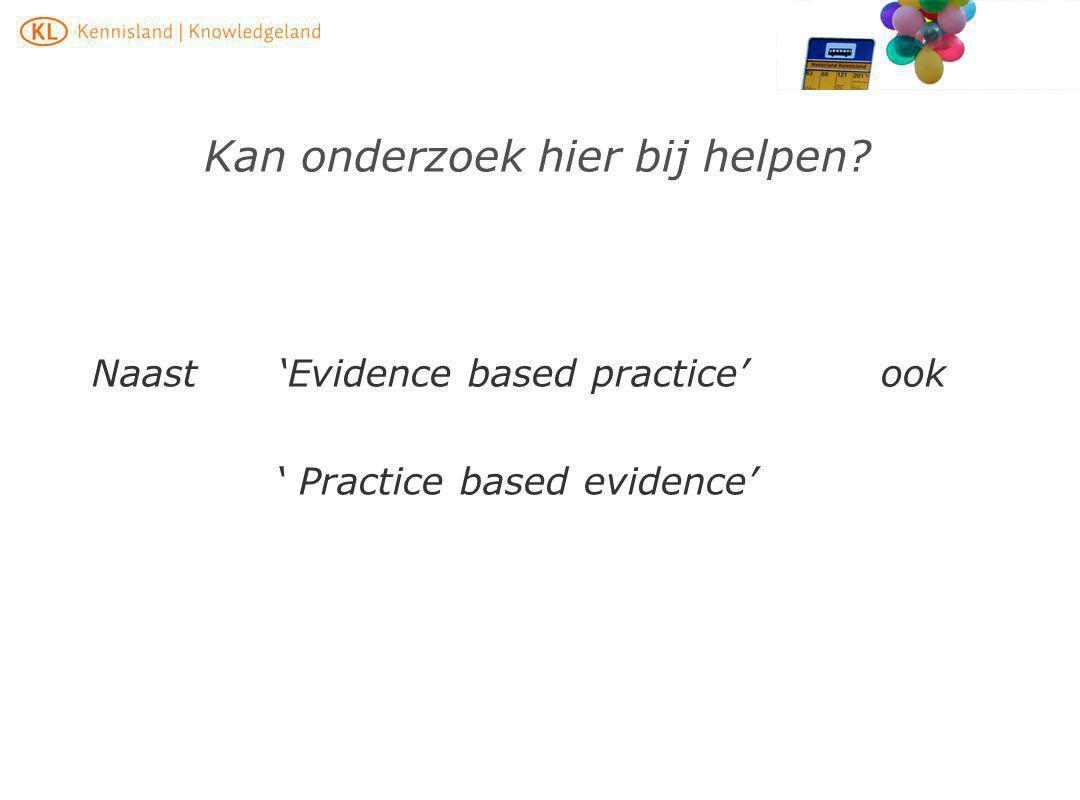 Kan onderzoek hier bij helpen? Naast 'Evidence based practice' ook ' Practice based evidence'