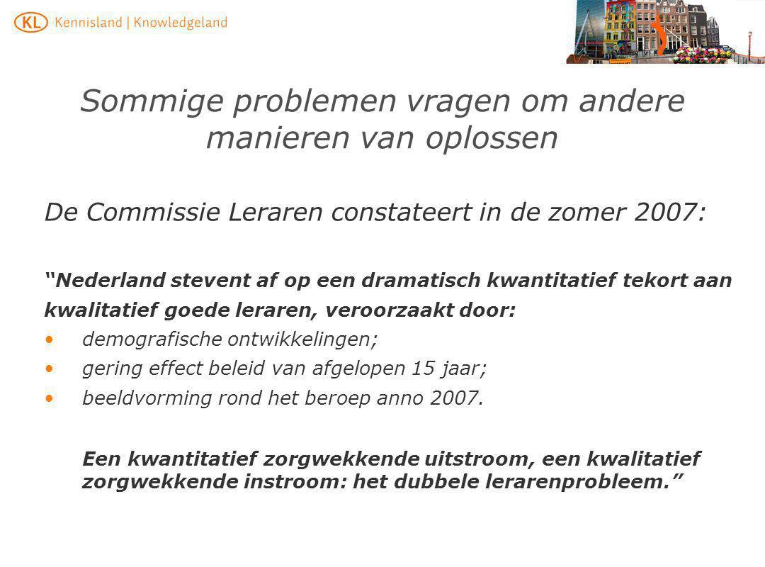 """Sommige problemen vragen om andere manieren van oplossen De Commissie Leraren constateert in de zomer 2007: """"Nederland stevent af op een dramatisch kw"""