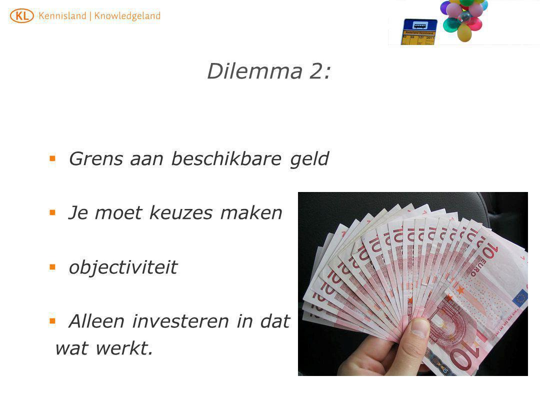 Dilemma 2:  Grens aan beschikbare geld  Je moet keuzes maken  objectiviteit  Alleen investeren in dat wat werkt.