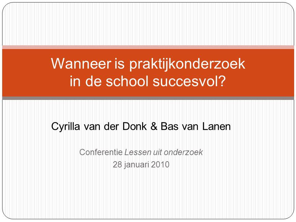 Cyrilla van der Donk & Bas van Lanen Conferentie Lessen uit onderzoek 28 januari 2010 Wanneer is praktijkonderzoek in de school succesvol?