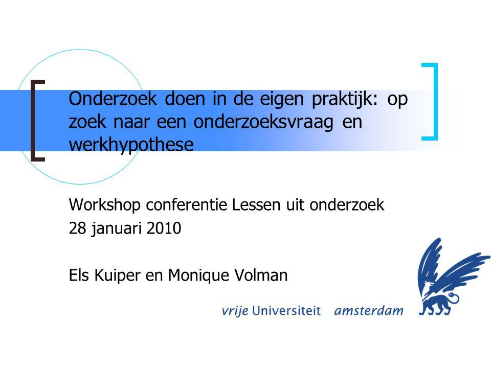 Onderzoek doen in de eigen praktijk: op zoek naar een onderzoeksvraag en werkhypothese Workshop conferentie Lessen uit onderzoek 28 januari 2010 Els Kuiper en Monique Volman