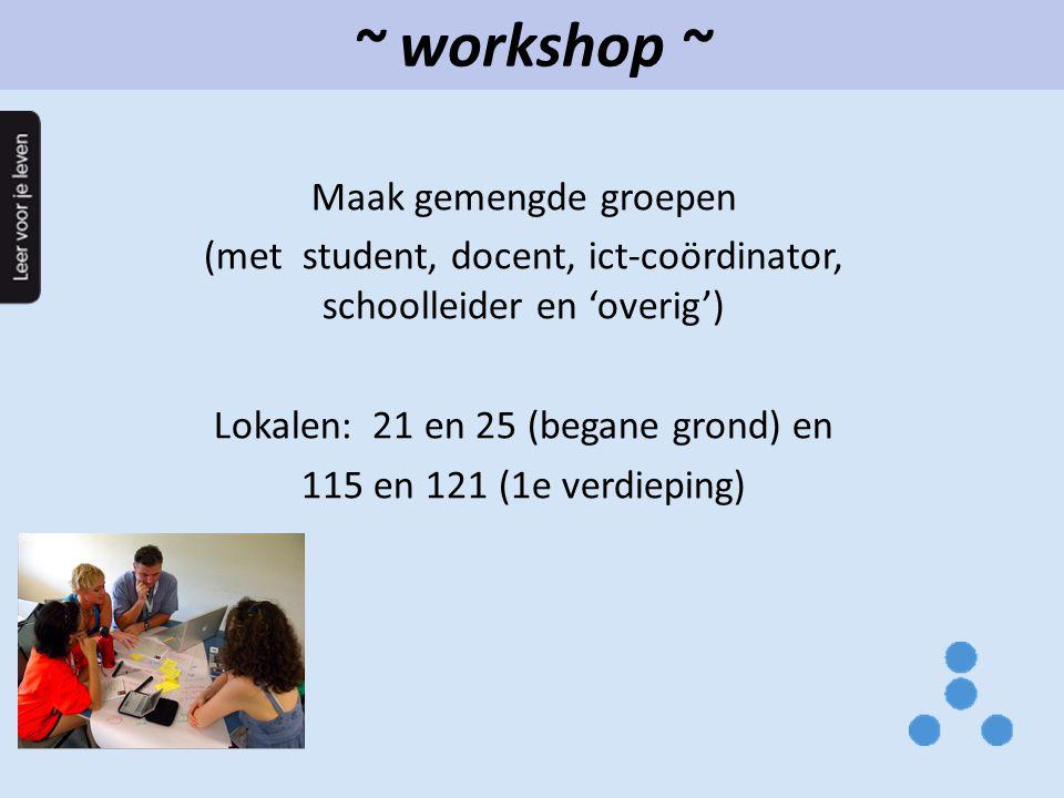 ~ workshop ~ Maak gemengde groepen (met student, docent, ict-coördinator, schoolleider en 'overig') Lokalen: 21 en 25 (begane grond) en 115 en 121 (1e verdieping)