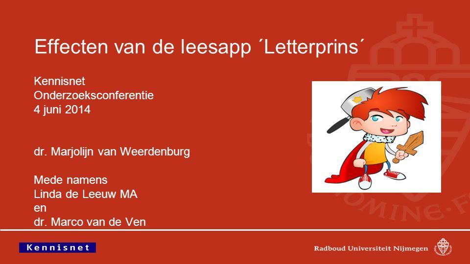 Effecten van de leesapp ´Letterprins´ Kennisnet Onderzoeksconferentie 4 juni 2014 dr. Marjolijn van Weerdenburg Mede namens Linda de Leeuw MA en dr. M