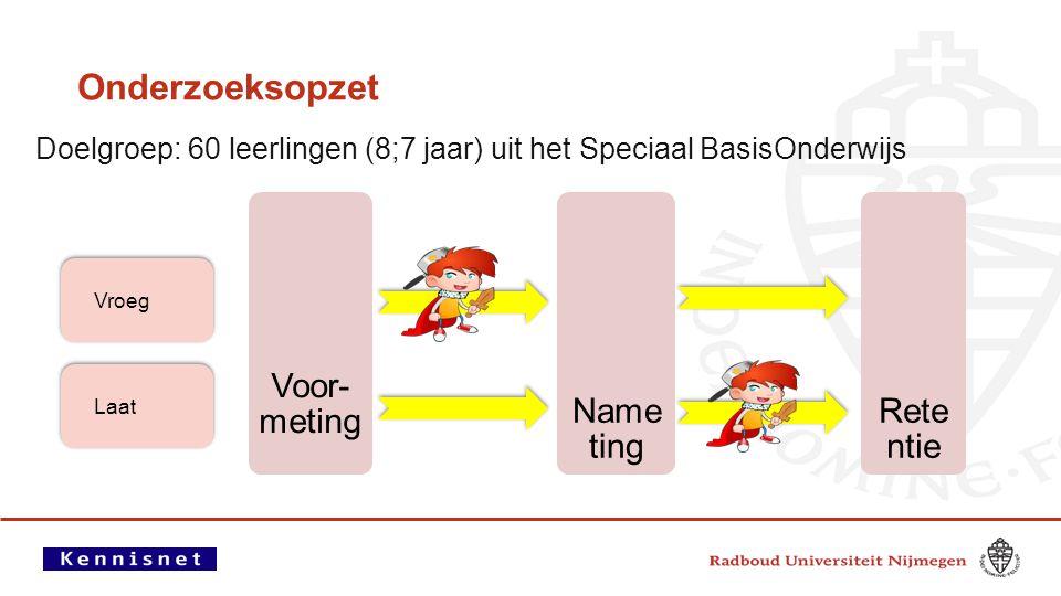 Onderzoeksopzet Doelgroep: 60 leerlingen (8;7 jaar) uit het Speciaal BasisOnderwijs Voor- meting Name ting Rete ntie Vroeg Laat