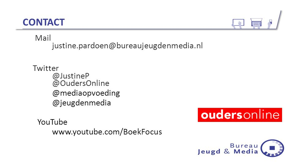 CONTACT Mail justine.pardoen@bureaujeugdenmedia.nl Twitter @JustineP @OudersOnline @mediaopvoeding @jeugdenmedia YouTube www.youtube.com/BoekFocus