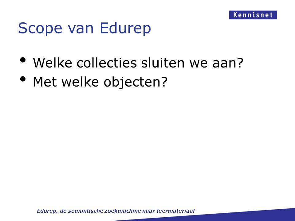 Scope van Edurep Edurep, de semantische zoekmachine naar leermateriaal Welke collecties sluiten we aan? Met welke objecten?