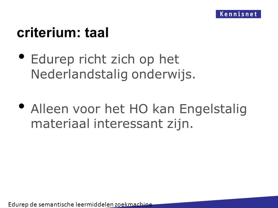 criterium: taal Edurep richt zich op het Nederlandstalig onderwijs. Alleen voor het HO kan Engelstalig materiaal interessant zijn. Edurep de semantisc