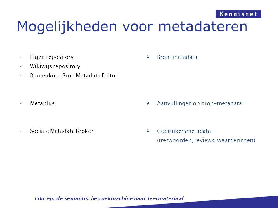 Mogelijkheden voor metadateren Edurep, de semantische zoekmachine naar leermateriaal Eigen repository Wikiwijs repository Binnenkort: Bron Metadata Ed