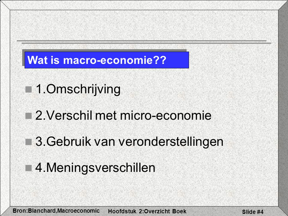 Hoofdstuk 2:Overzicht Boek Bron:Blanchard,Macroeconomic s Slide #4 1.Omschrijving 2.Verschil met micro-economie 3.Gebruik van veronderstellingen 4.Meningsverschillen Wat is macro-economie??