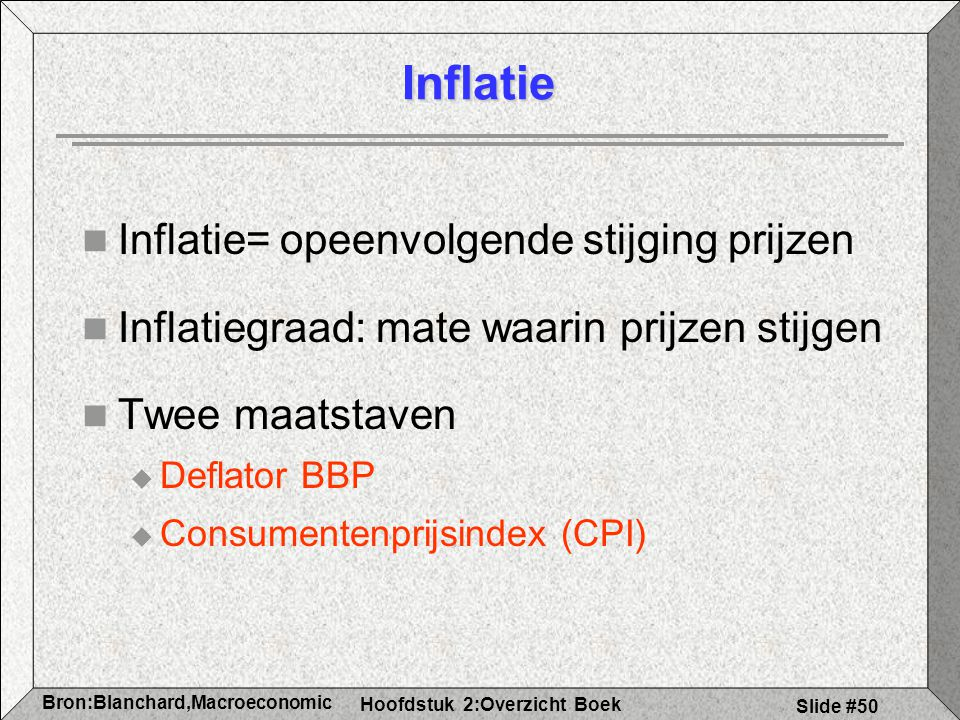 Hoofdstuk 2:Overzicht Boek Bron:Blanchard,Macroeconomic s Slide #50 Inflatie Inflatie= opeenvolgende stijging prijzen Inflatiegraad: mate waarin prijzen stijgen Twee maatstaven  Deflator BBP  Consumentenprijsindex (CPI)