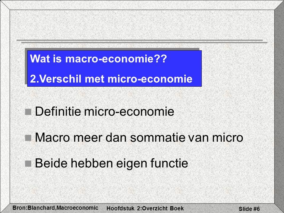 Hoofdstuk 2:Overzicht Boek Bron:Blanchard,Macroeconomic s Slide #6 Definitie micro-economie Macro meer dan sommatie van micro Beide hebben eigen functie Wat is macro-economie?.
