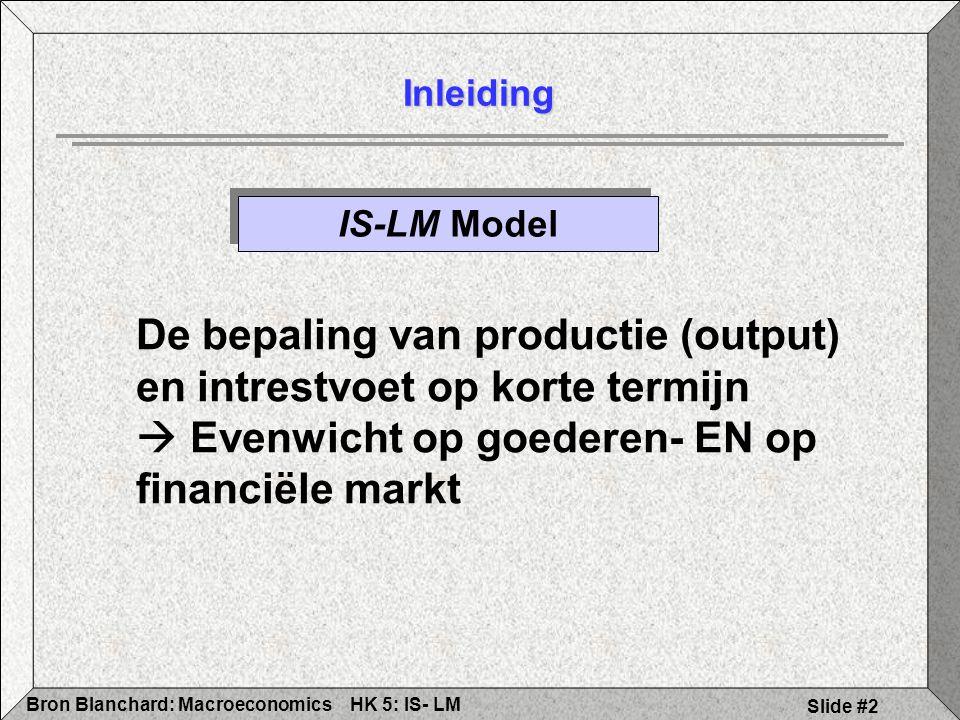 HK 5: IS- LMBron Blanchard: Macroeconomics Slide #3 Evenwicht goederenmarkt: Productie (Y) = Vraag (Z) Vraag (Z)= C+I+G C=C(Y-T) T, I, & G gegeven Evenwicht: Y=C(Y-T)+I+G Wijzigingen in C, I, T & G beïnvloeden het evenwicht 5.1 Goederenmarkt: IS-curve Herhaling Hoofdstuk drie