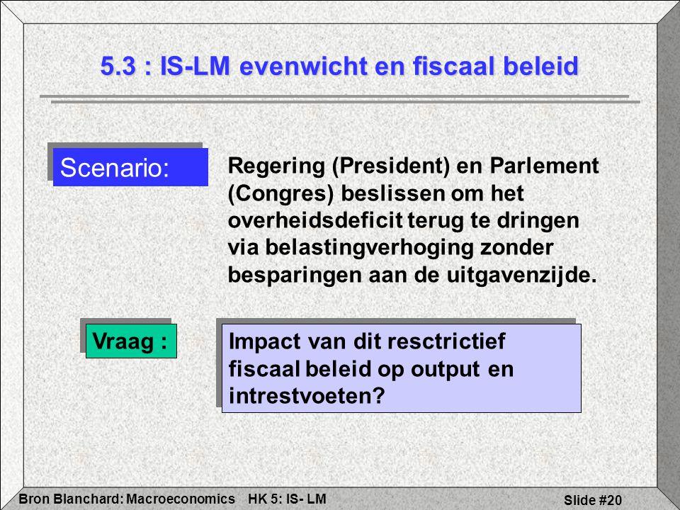 HK 5: IS- LMBron Blanchard: Macroeconomics Slide #20 5.3 : IS-LM evenwicht en fiscaal beleid Vraag : Impact van dit resctrictief fiscaal beleid op output en intrestvoeten.