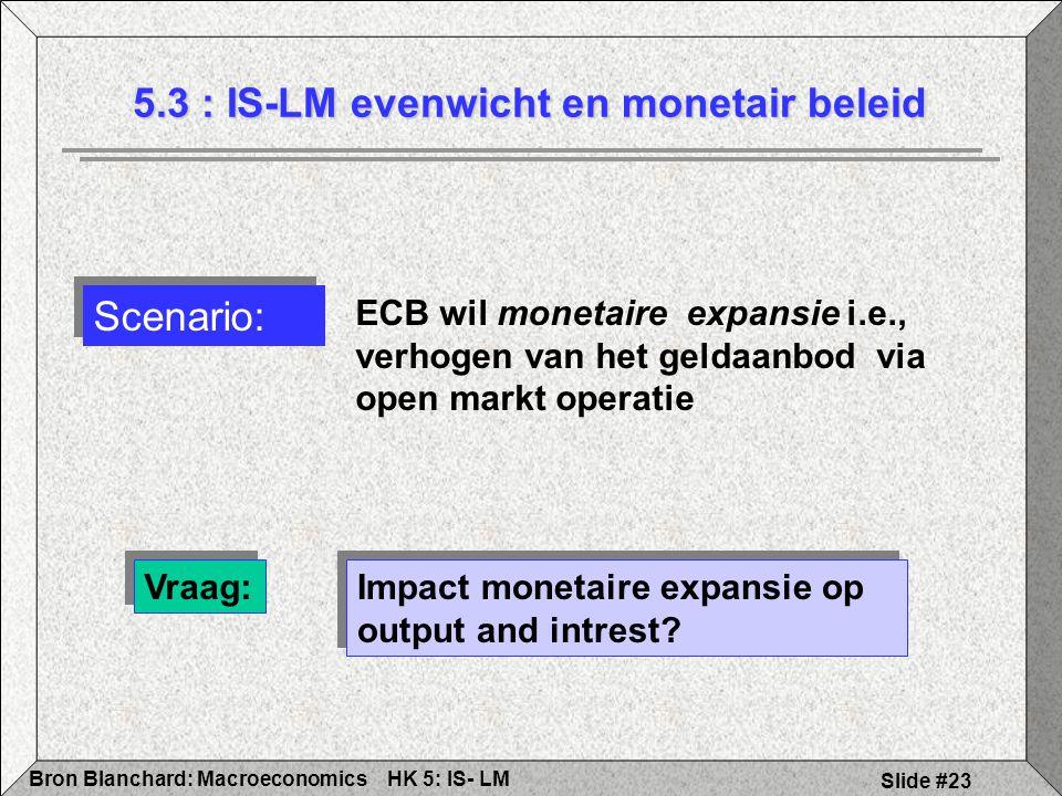 HK 5: IS- LMBron Blanchard: Macroeconomics Slide #23 5.3 : IS-LM evenwicht en monetair beleid Vraag: Impact monetaire expansie op output and intrest?