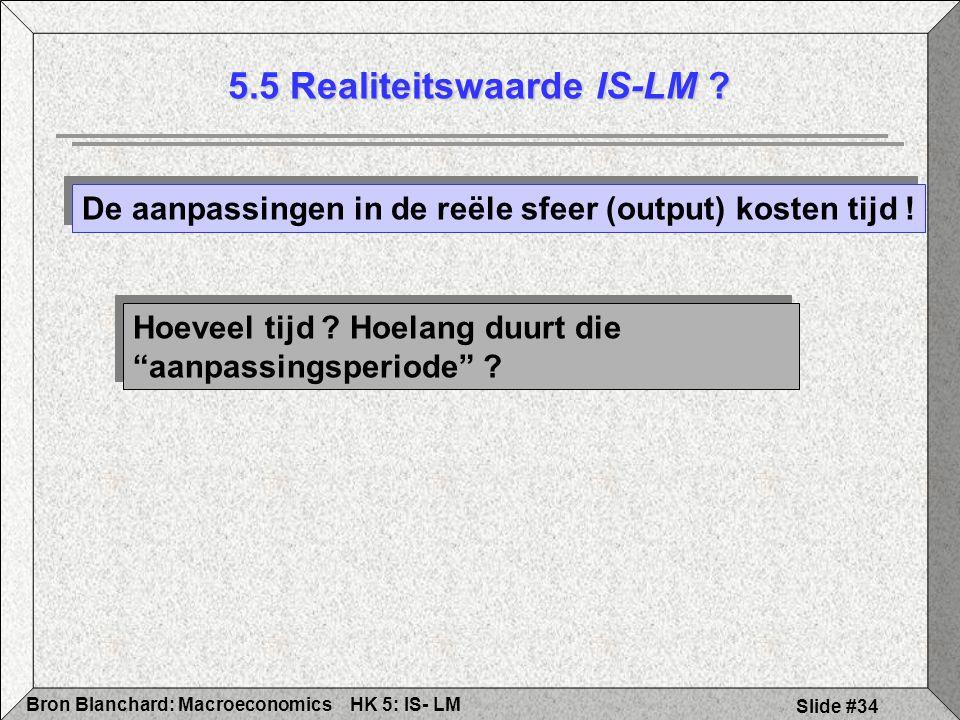 HK 5: IS- LMBron Blanchard: Macroeconomics Slide #34 5.5 Realiteitswaarde IS-LM ? De aanpassingen in de reële sfeer (output) kosten tijd ! Hoeveel tij