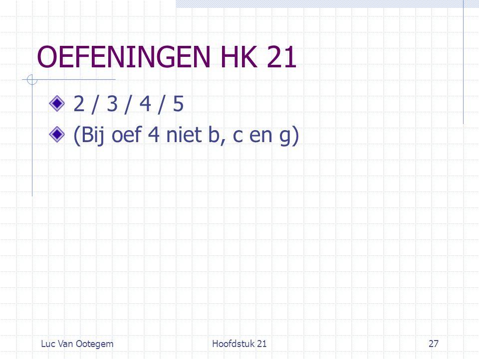 Luc Van OotegemHoofdstuk 2127 OEFENINGEN HK 21 2 / 3 / 4 / 5 (Bij oef 4 niet b, c en g)