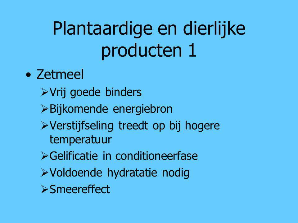 Plantaardige en dierlijke producten 1 Zetmeel  Vrij goede binders  Bijkomende energiebron  Verstijfseling treedt op bij hogere temperatuur  Gelifi