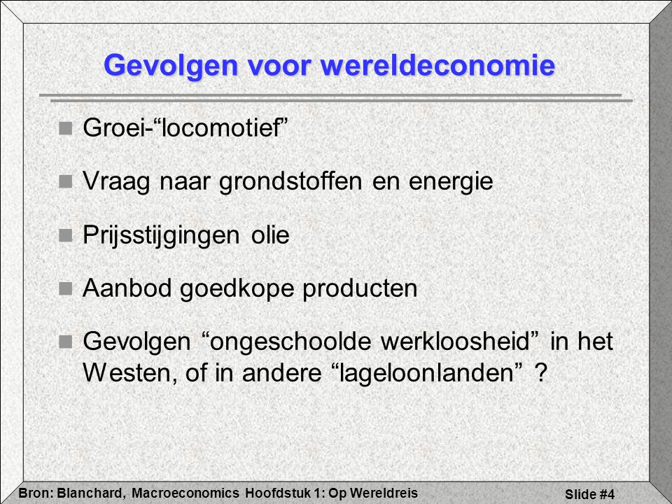 Hoofdstuk 1: Op WereldreisBron: Blanchard, Macroeconomics Slide #4 Gevolgen voor wereldeconomie Groei- locomotief Vraag naar grondstoffen en energie Prijsstijgingen olie Aanbod goedkope producten Gevolgen ongeschoolde werkloosheid in het Westen, of in andere lageloonlanden