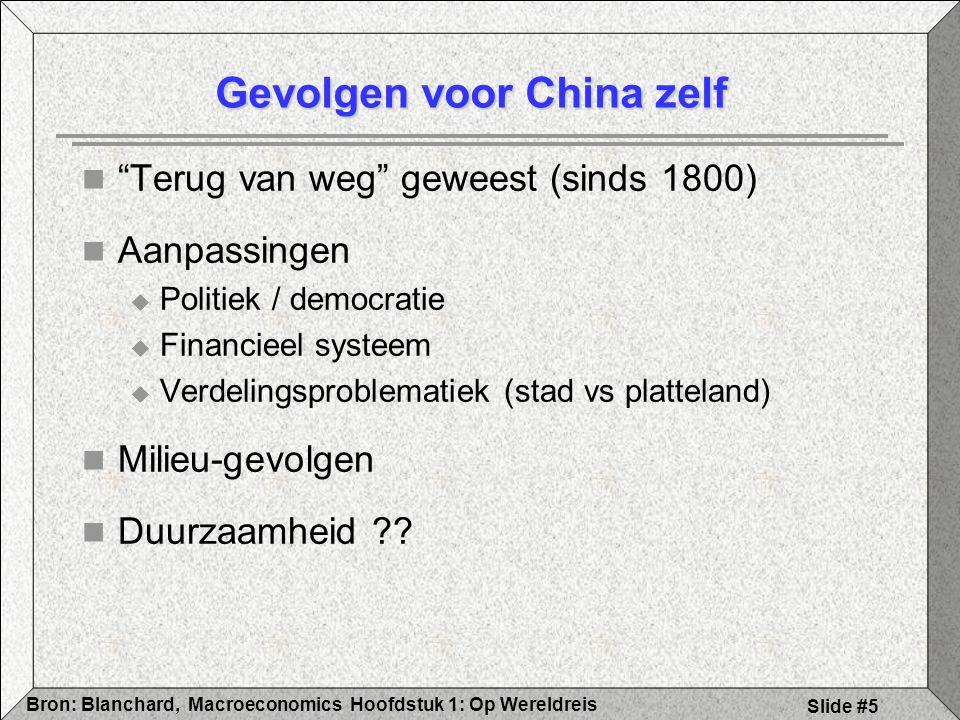 Hoofdstuk 1: Op WereldreisBron: Blanchard, Macroeconomics Slide #5 Gevolgen voor China zelf Terug van weg geweest (sinds 1800) Aanpassingen  Politiek / democratie  Financieel systeem  Verdelingsproblematiek (stad vs platteland) Milieu-gevolgen Duurzaamheid
