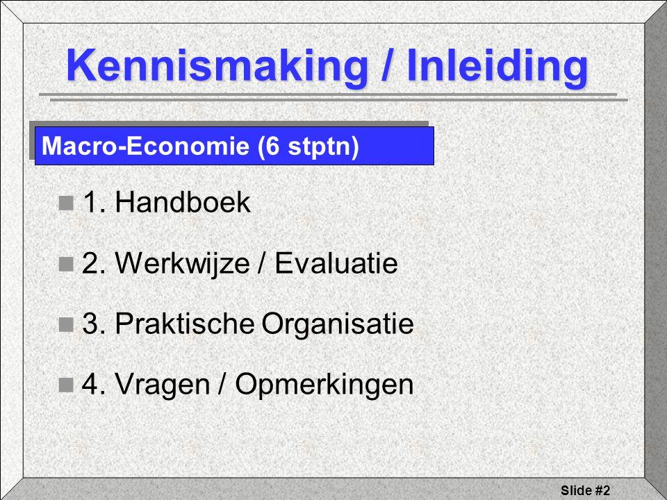 Slide #2 Kennismaking / Inleiding 1. Handboek 2. Werkwijze / Evaluatie 3. Praktische Organisatie 4. Vragen / Opmerkingen Macro-Economie (6 stptn)