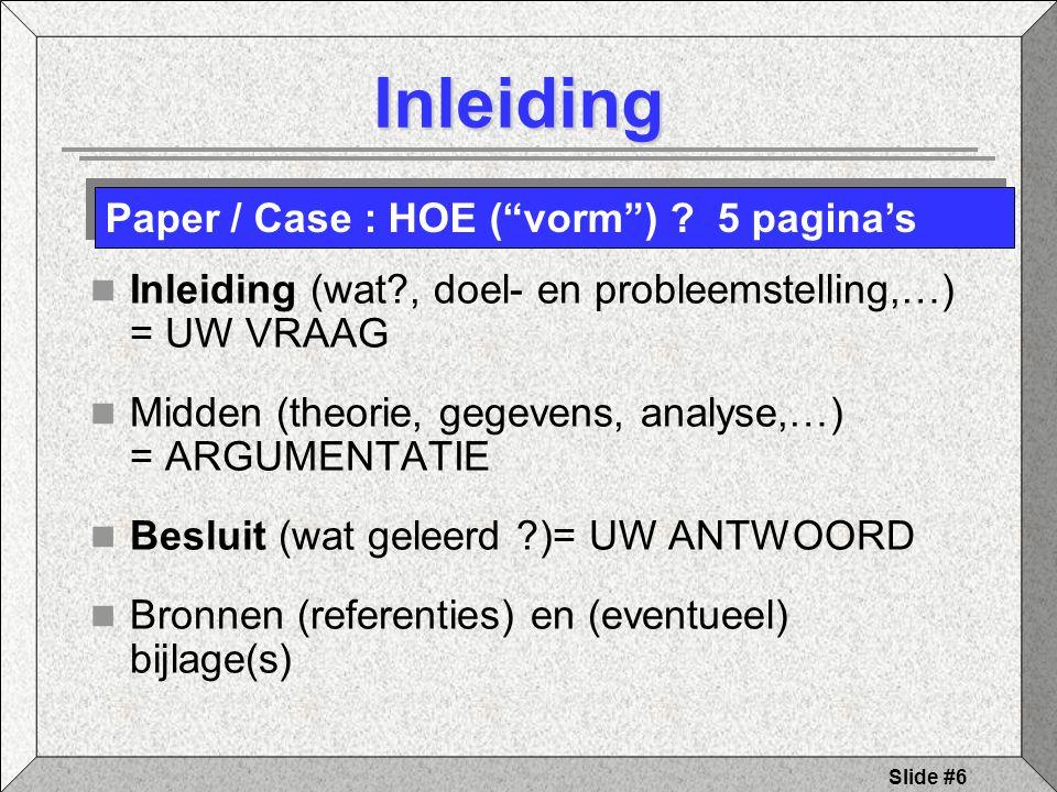 Slide #6 Inleiding Inleiding (wat , doel- en probleemstelling,…) = UW VRAAG Midden (theorie, gegevens, analyse,…) = ARGUMENTATIE Besluit (wat geleerd )= UW ANTWOORD Bronnen (referenties) en (eventueel) bijlage(s) Paper / Case : HOE ( vorm ) .