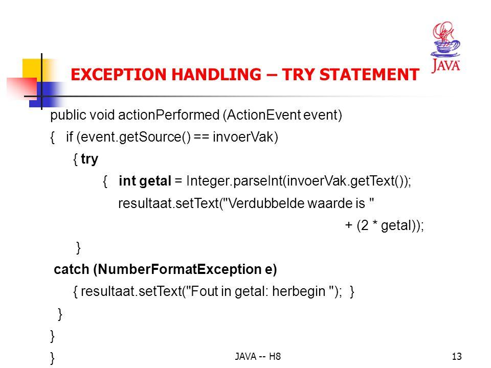 JAVA -- H812 EXCEPTION HANDLING – TRY STATEMENT public void init() { tekstLabel = new Label( Geef een geheel getal: ); resultLabel = new Label( Antwoord ); invoerVak = new TextField(20); resultaat = new TextField(30); resultaat.setEditable(false); // niet wijzigen.