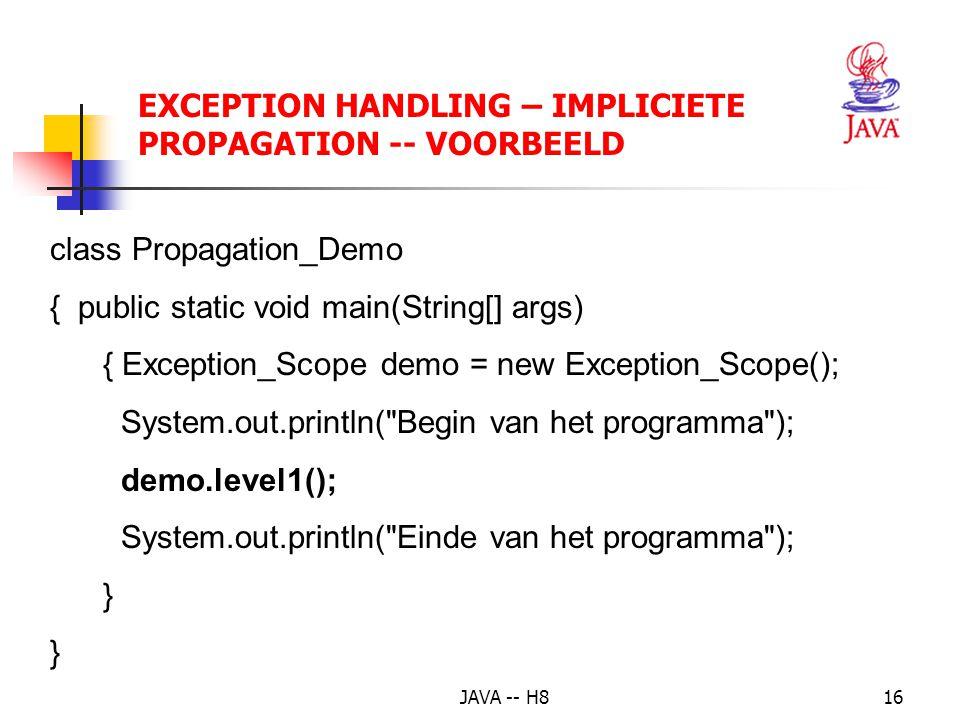 JAVA -- H815 EXCEPTION HANDLING – IMPLICIETE PROPAGATION main methodeA methodeX methodeY In methodeY doet zich een exception voor 1 2 3 4 methodeY throws de exception De exception volgt de weg terug.