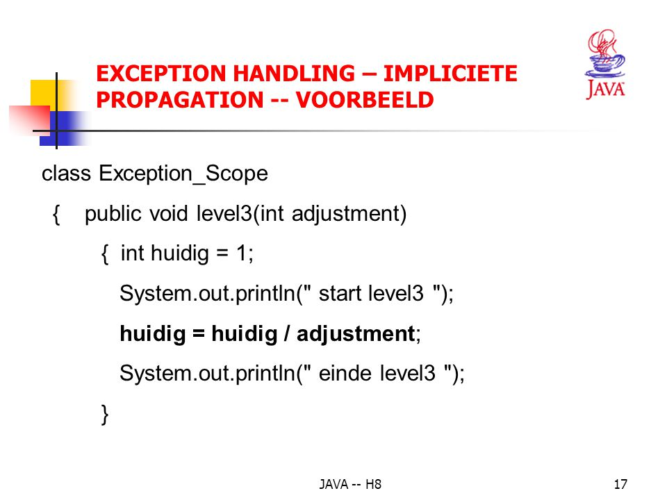 JAVA -- H816 EXCEPTION HANDLING – IMPLICIETE PROPAGATION -- VOORBEELD class Propagation_Demo { public static void main(String[] args) { Exception_Scope demo = new Exception_Scope(); System.out.println( Begin van het programma ); demo.level1(); System.out.println( Einde van het programma ); }