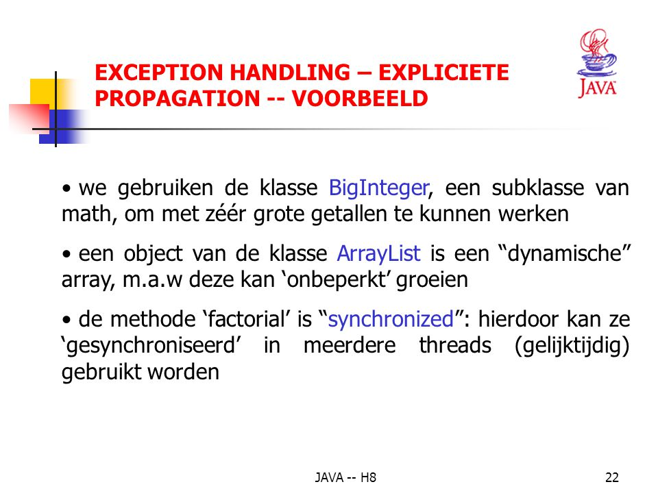 JAVA -- H821 EXCEPTION HANDLING – (3 - expliciet) = sommige fouten worden vanuit Java standaard gecontroleerd = Checked exceptions Vb.: lezen van een bestand  kan een IOException veroorzaken  de code moet hiertegen beveiligd worden Hoe.