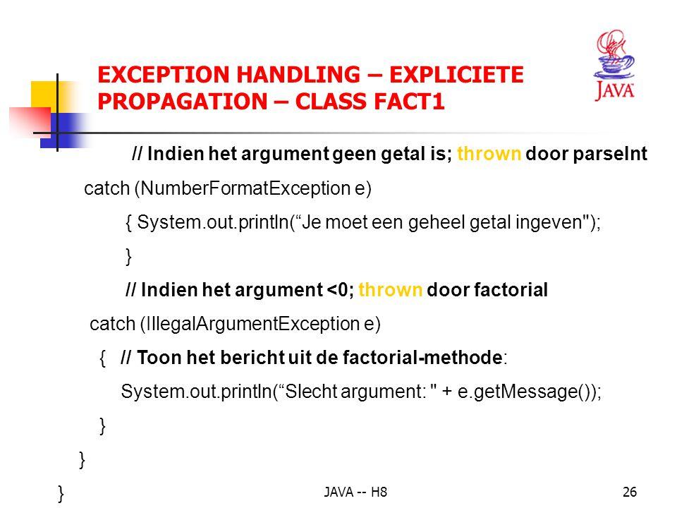 JAVA -- H825 EXCEPTION HANDLING – EXPLICIETE PROPAGATION – CLASS FACT1 public class Fact1 //werken met programmaparameters: mogelijke // fouten: ofwel geen argument, ofwel geen getal { public static void main(String[] args) { try { int x = Integer.parseInt(args[0]); System.out.println(x + .