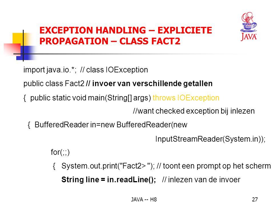 JAVA -- H826 EXCEPTION HANDLING – EXPLICIETE PROPAGATION – CLASS FACT1 // Indien het argument geen getal is; thrown door parseInt catch (NumberFormatException e) { System.out.println( Je moet een geheel getal ingeven ); } // Indien het argument <0; thrown door factorial catch (IllegalArgumentException e) { // Toon het bericht uit de factorial-methode: System.out.println( Slecht argument: + e.getMessage()); }