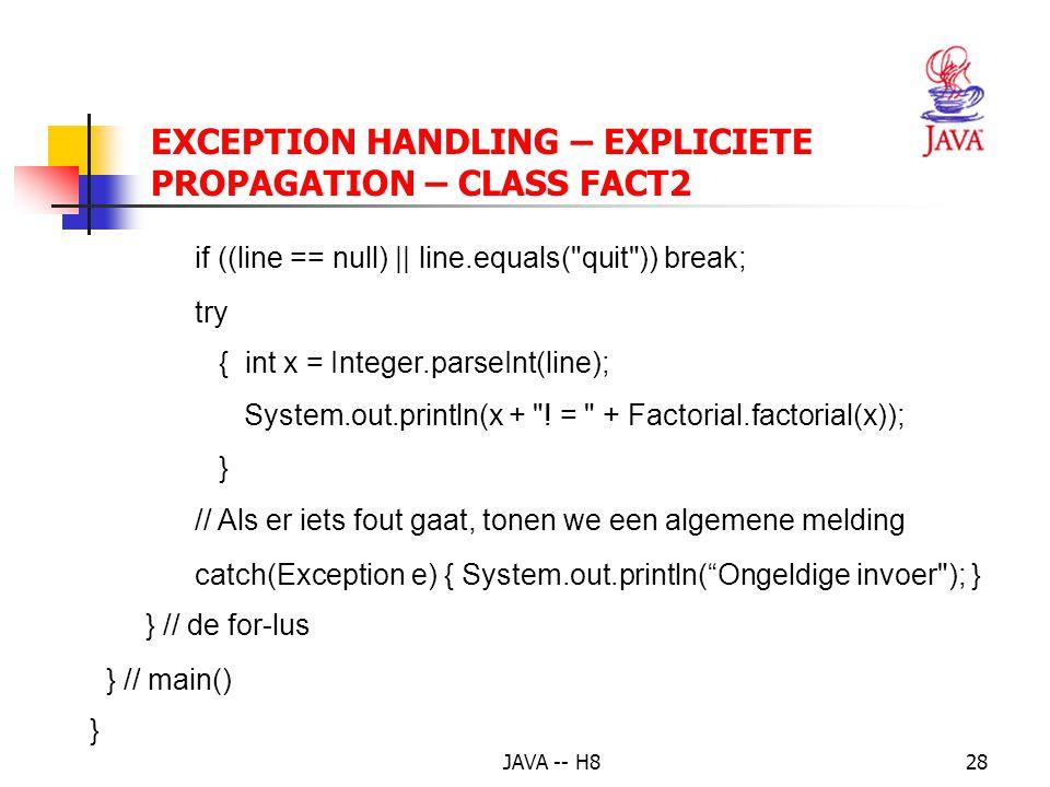 JAVA -- H827 EXCEPTION HANDLING – EXPLICIETE PROPAGATION – CLASS FACT2 import java.io.*; // class IOException public class Fact2 // invoer van verschillende getallen { public static void main(String[] args) throws IOException //want checked exception bij inlezen { BufferedReader in=new BufferedReader(new InputStreamReader(System.in)); for(;;) { System.out.print( Fact2> ); // toont een prompt op het scherm String line = in.readLine(); // inlezen van de invoer